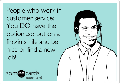 People who work in customer service:  You DO have the option...so put on a frickin smile and be nice or find a new job!