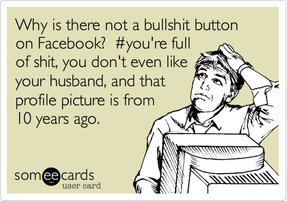 Why is there not a bullshit button on Facebook?  %23you're full of shit, you don't even like your husband, and that profile picture is from 10 years ago.