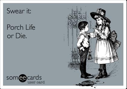 Swear it:     Porch Life or Die.
