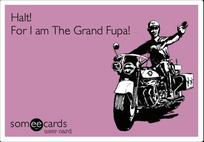 Halt! For I am The Grand Fupa!