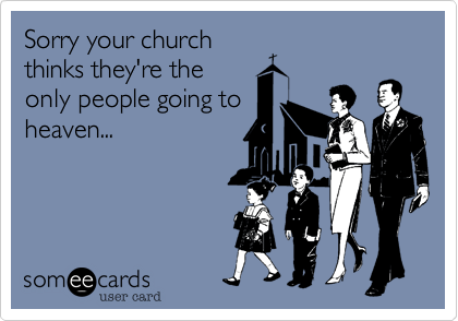 Sorry your church thinks they're the only people going to heaven...
