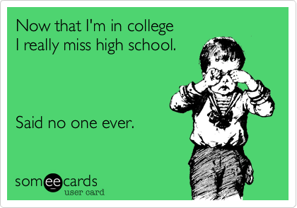 Now that I'm in college  I really miss high school.       Said no one ever.
