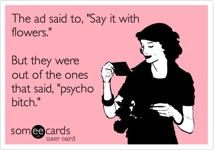 "The ad said to, ""Say it with flowers.""   But they were  out of the ones that said, ""psycho bitch."""