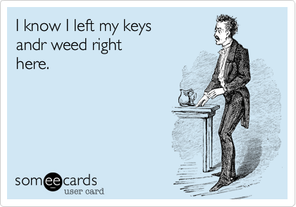 I know I left my keys andr weed right here.