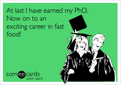 At last I have earned my PhD. Now on to an exciting career in fast food!