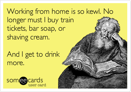 Working from home is so kewl. No longer must I buy train tickets, bar soap, or shaving cream.  And I get to drink more.