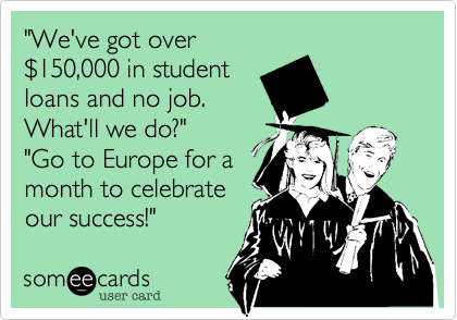 """We've got over %24150,000 in student loans and no job. What'll we do?"" ""Go to Europe for a month to celebrate our success!"""