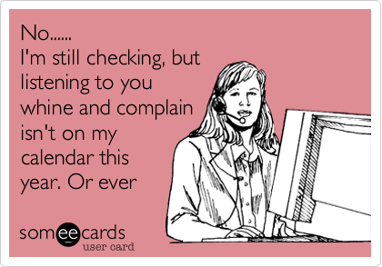 No...... I'm still checking, but  listening to you  whine and complain isn't on my calendar this year. Or ever