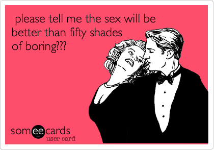 please tell me the sex will be better than fifty shades of boring???