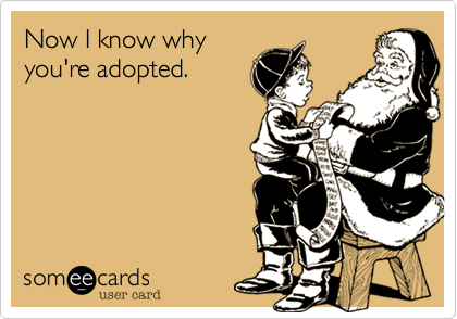 Now I know why you're adopted.
