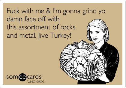 Fuck with me & I'm gonna grind yo damn face off with this assortment of rocks and metal. Jive Turkey!
