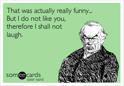 That was actually really funny... But I do not like you,  therefore I shall not laugh.