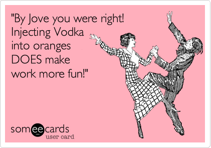 """""""By Jove you were right! Injecting Vodka into oranges DOES make work more fun!"""""""
