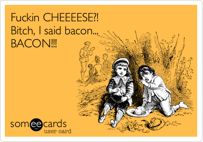 Fuckin CHEEEESE?!  Bitch, I said bacon... BACON!!!