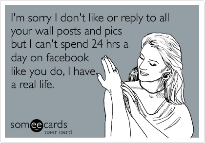 I'm sorry I don't like or reply to all your wall posts and pics but I can't spend 24 hrs a day on facebook like you do, I have a real life.
