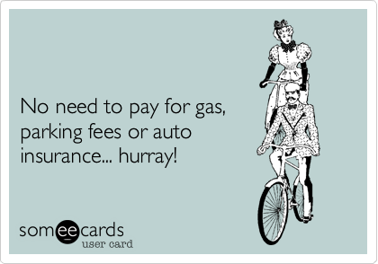 No need to pay for gas, parking fees or auto  insurance... hurray!
