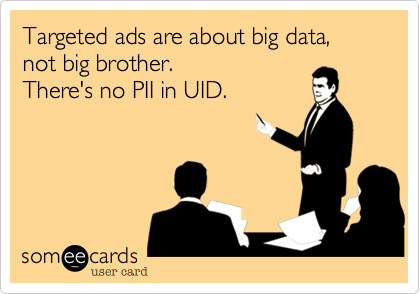 Targeted ads are about big data, not big brother. There's no PII in UID.