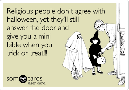 Religious people don't agree with halloween, yet they'll still answer the door and give you a mini bible when you trick or treat!!!