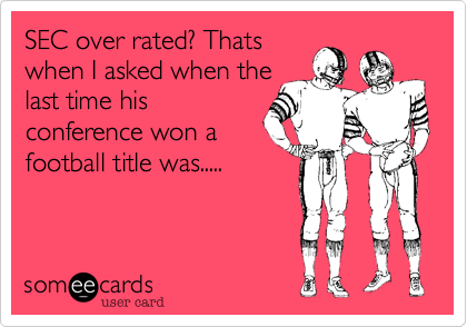 SEC over rated? Thats when I asked when the last time his conference won a football title was.....