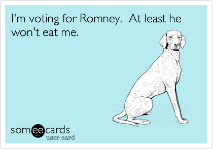 I'm voting for Romney.  At least he won't eat me.