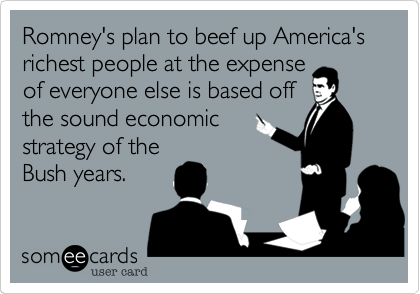 Romney's plan to beef up America's richest people at the expense of everyone else is based off the sound economic strategy of the Bush years.