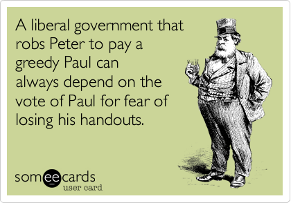 A liberal government that robs Peter to pay a greedy Paul can always depend on the  vote of Paul for fear of losing his handouts.