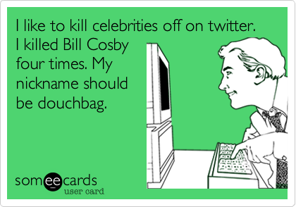 I like to kill celebrities off on twitter. I killed Bill Cosby four times. My nickname should be douchbag.