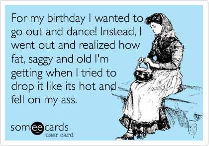 For my birthday I wanted to go out and dance! Instead, I went out and realized how fat, saggy and old I'm getting when I tried to drop it like its hot and fell on my ass.