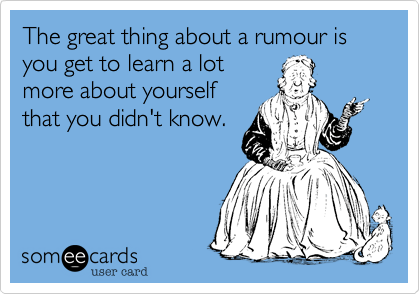 The great thing about a rumour is you get to learn a lot more about yourself that you didn't know.