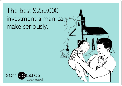 The best %24250,000  investment a man can make-seriously.