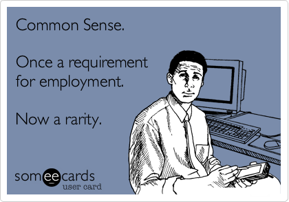 Common Sense.   Once a requirement for employment.  Now a rarity.