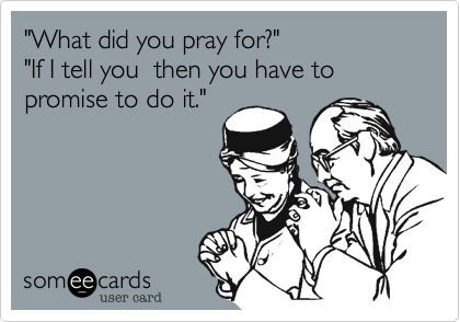 """What did you pray for?""  ""If I tell you  then you have to promise to do it."""