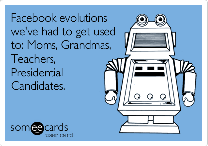 Facebook evolutions we've had to get used to: Moms, Grandmas, Teachers, Presidential Candidates.