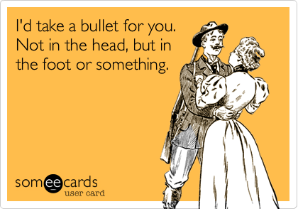 I'd take a bullet for you. Not in the head, but in the foot or something.