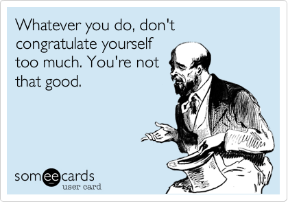 Whatever you do, don't congratulate yourself too much. You're not that good.