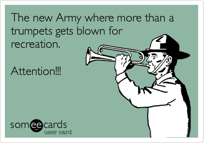 The new Army where more than a trumpets gets blown for recreation.  Attention!!!