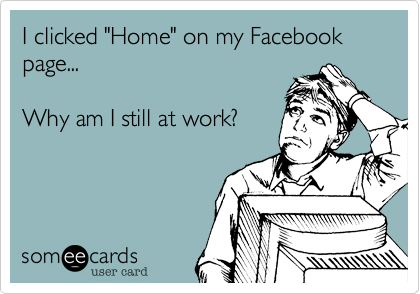 "I clicked ""Home"" on my Facebook page...  Why am I still at work?"