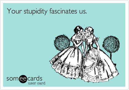Your stupidity fascinates us.