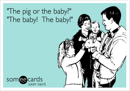 """The pig or the baby?"" ""The baby!  The baby!"""