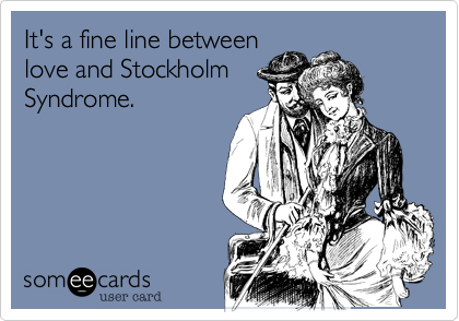 It's a fine line between love and Stockholm Syndrome.