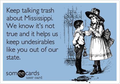Keep talking trash  about Mississippi.  We know it's not  true and it helps us keep undesirables  like you out of our state.