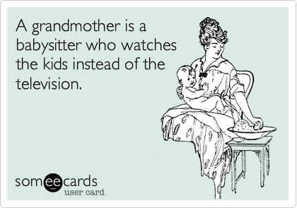 A grandmother is a babysitter who watches the kids instead of the television.