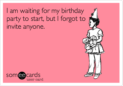 I am waiting for my birthday party to start, but I forgot to invite anyone.