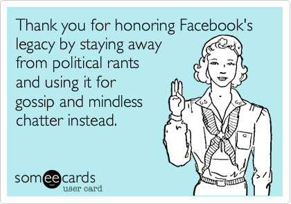 Thank you for honoring Facebook's legacy by staying away  from political rants  and using it for gossip and mindless  chatter instead.
