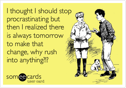 I thought I should stop procrastinating but then I realized there is always tomorrow to make that change, why rush into anything?!?