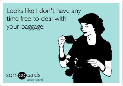 Looks like I don't have any time free to deal with your baggage.