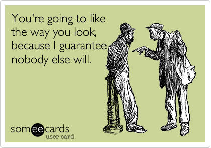 You're going to like the way you look, because I guarantee nobody else will.