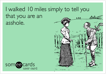 I walked 10 miles simply to tell you that you are an asshole.