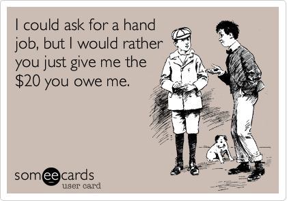 I could ask for a hand job, but I would rather you just give me the %2420 you owe me.