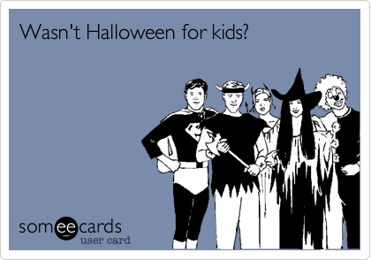 Wasn't Halloween for kids?
